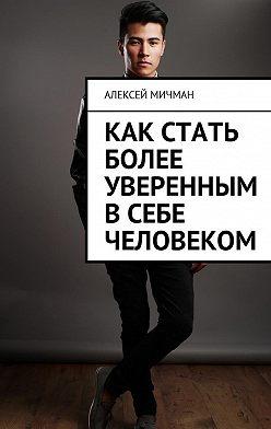 Алексей Мичман - Как стать более уверенным всебе человеком