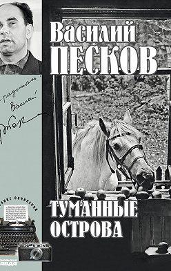 Василий Песков - Полное собрание сочинений. Том 4. Туманные острова
