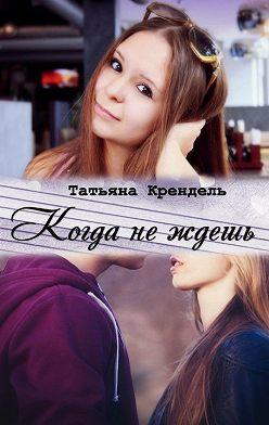 Татьяна Крендель - Когда неждешь