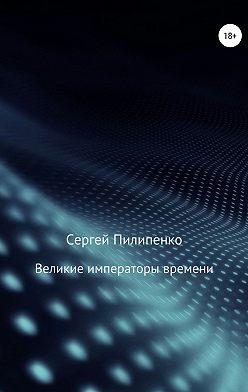 Сергей Пилипенко - Великие императоры времени