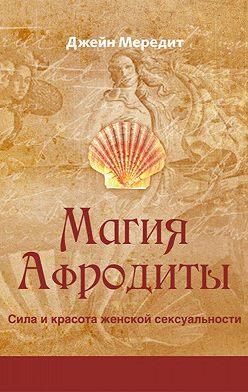 Джейн Мередит - Магия Афродиты. Сила и красота женской сексуальности