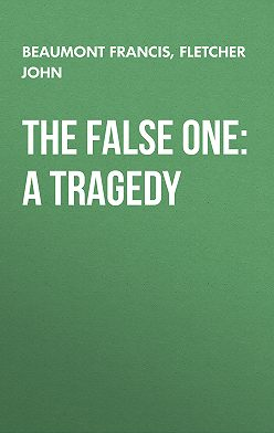 Francis Beaumont - The False One: A Tragedy