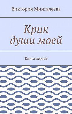 Виктория Мингалеева - Крик души моей. Книга первая