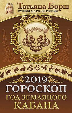 Татьяна Борщ - Гороскоп на 2019: год Земляного Кабана
