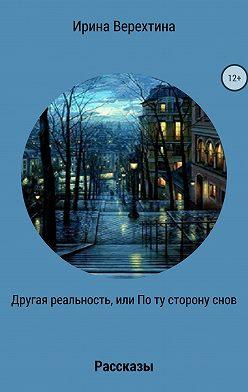 Ирина Верехтина - Другая реальность, или По ту сторону снов. Сборник рассказов