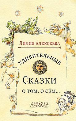 Лидия Алексеева - Удивительные сказки о том, о сём…