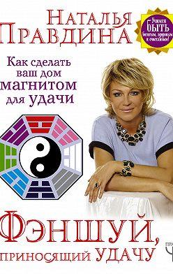 Наталия Правдина - Фэншуй, приносящий удачу. Как сделать ваш дом магнитом для удачи