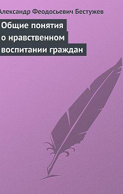 Александр Бестужев - Общие понятия о нравственном воспитании граждан