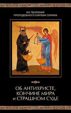 Неустановленный автор - Из творений преподобного Ефрема Сирина. Об антихристе, кончине мира и Страшном Суде