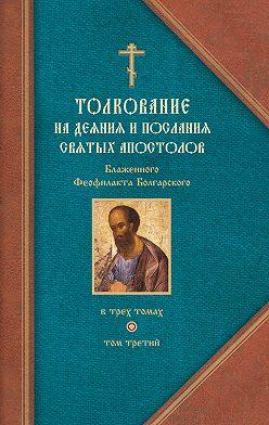 Феофилакт Болгарский - Толкование на Послания святого апостола Павла. Часть 2