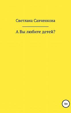 Светлана Савченкова - А Вы любите детей?