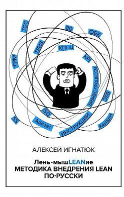 Алексей Игнатюк - Лень-мышLEANие. Методика внедрения LEAN по-русски