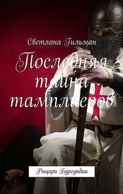 Светлана Гильман - Последняя тайна тамплиеров. Рыцари Бургундии