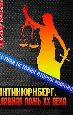 Александр Усовский - Антинюрнберг. Главная ложь ХХ века