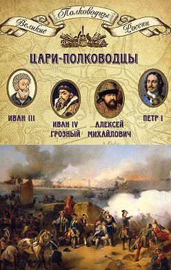 Неустановленный автор - Цари-полководцы. Иван III, Иван IV Грозный, Алексей Михайлович Тишайший, Петр I