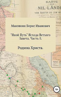 Борис Маковкин - «ИНОЙ ПУТЬ» Исхода Ветхого Завета. Часть 3. Родина Христа