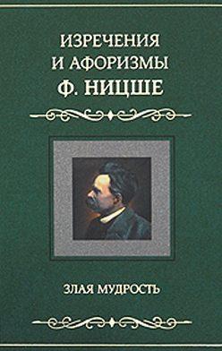 Фридрих Ницше - Изречения и афоризмы Ф. Ницше. Злая мудрость
