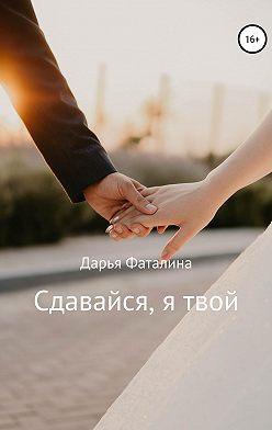 Дарья Фаталина - Сдавайся, я твой