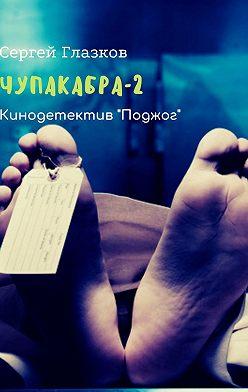 Сергей Глазков - Чупакабра-2. Кинодетектив «Поджог»