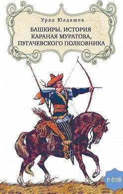 Урал Юлдашев - Башкиры. История Караная Муратова, пугачевского полковника