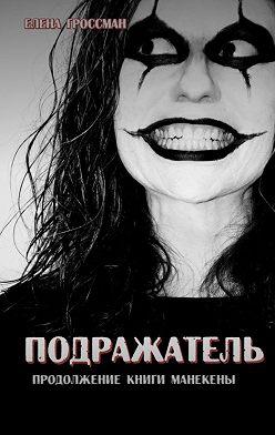 Елена Гроссман - Подражатель. Продолжение книги «Манекены»