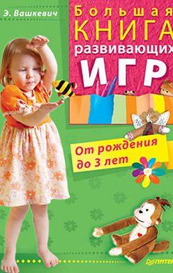 Эльвира Вашкевич - Большая книга развивающих игр. От рождения до 3 лет