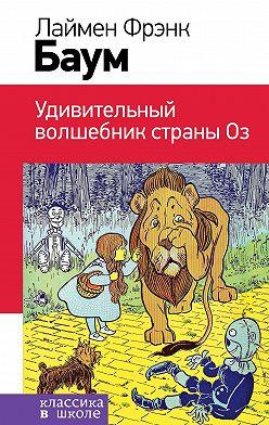 Лаймен Фрэнк Баум - Удивительный волшебник Страны Оз