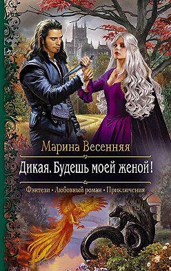 Марина Весенняя - Дикая. Будешь моей женой!