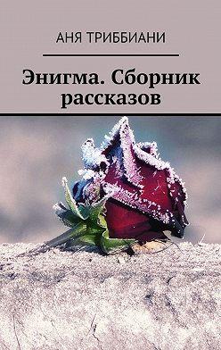 Аня Триббиани - Энигма. Сборник рассказов