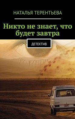 Наталья Терентьева - Никто незнает, чтобудет завтра. Детектив