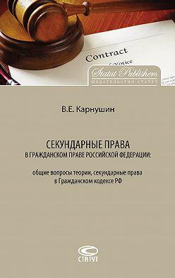 Вячеслав Карнушин - Секундарные права в гражданском праве Российской Федерации: общие вопросы теории, секундарные права в Гражданском кодексе РФ