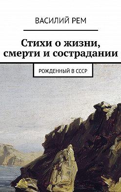 Василий Рем - Стихиожизни, смерти исострадании. Рожденный вСССР