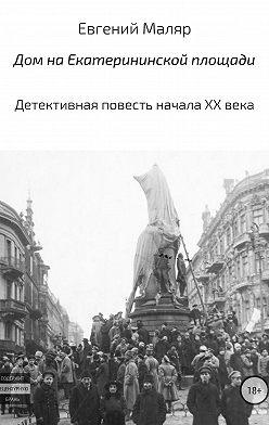 Евгений Маляр - Дом на Екатерининской площади. Детективная повесть начала XX века