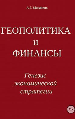 Александр Михайлов - Геополитика и финансы. Генезис экономической стратегии