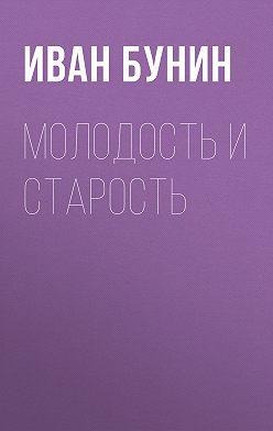Иван Бунин - Молодость и старость
