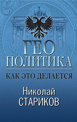Николай Стариков - Геополитика. Как это делается