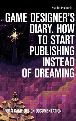 Maxim Pechorin - Game Designer's Diary. How tostart publishing instead ofdreaming. For 3 game design documentation