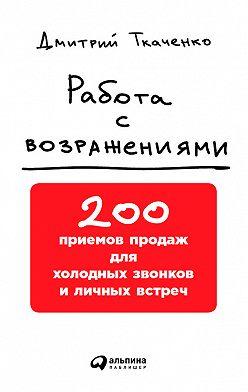 Дмитрий Ткаченко - Работа с возражениями: 200 приемов продаж для холодных звонков и личных встреч