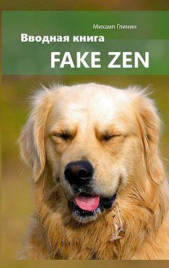 Михаил Глинин - Fake Zen. Вводная книга