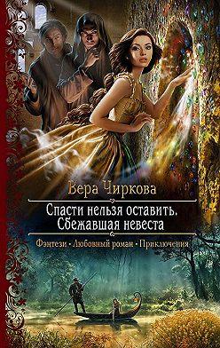 Вера Чиркова - Спасти нельзя оставить. Сбежавшая невеста