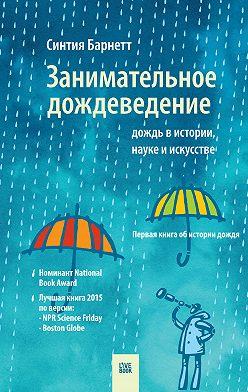 Синтия Барнетт - Занимательное дождеведение: дождь в истории, науке и искусстве