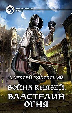 Алексей Вязовский - Война князей. Властелин Огня