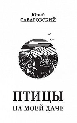 Юрий Саваровский - Птицы на моей даче (сборник)