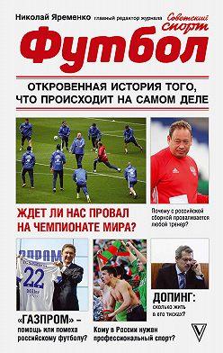 Николай Яременко - Футбол: откровенная история того, что происходит на самом деле