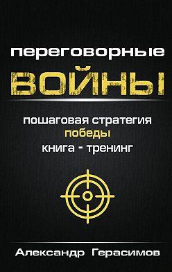 Александр Герасимов - Переговорные войны. Пошаговая стратегия победы. Книга-тренинг