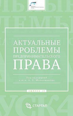 Сборник статей - Актуальные проблемы предпринимательского права. Выпуск IV