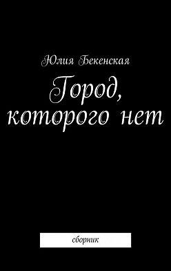 Юлия Бекенская - Город, которого нет