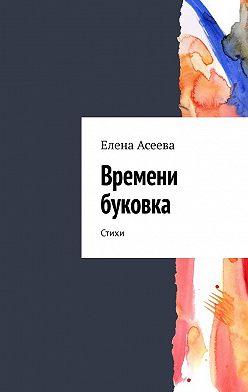 Елена Асеева - Времени буковка. Стихи