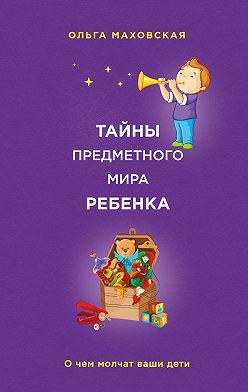 Ольга Маховская - Тайны предметного мира ребенка. О чем молчат ваши дети