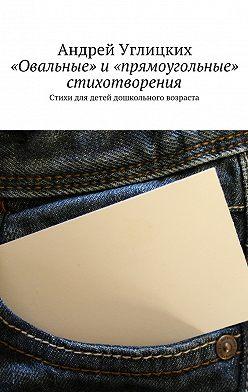 Андрей Углицких - «Овальные» и«прямоугольные» стихотворения. Стихи для детей дошкольного возраста